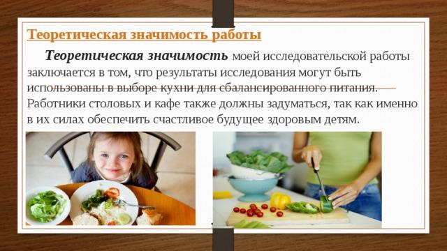 Теоретическая значимость работы  Теоретическая значимость моей исследовательской работы заключается в том, что результаты исследования могут быть использованы в выборе кухни для сбалансированного питания. Работники столовых и кафе также должны задуматься, так как именно в их силах обеспечить счастливое будущее здоровым детям.