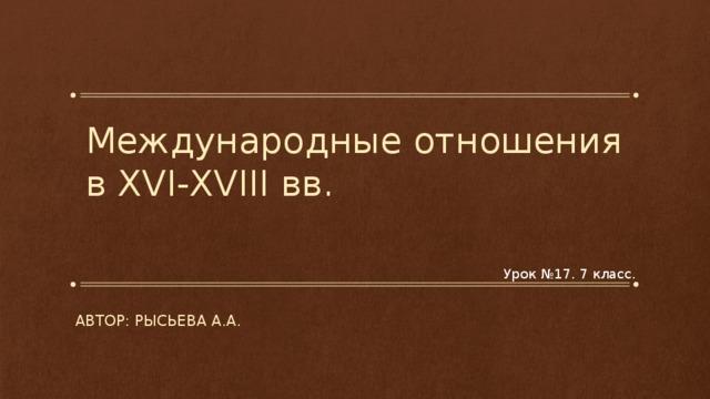 Международные отношения в XVI-XVIII вв. Урок №17. 7 класс. Автор: Рысьева а.а.