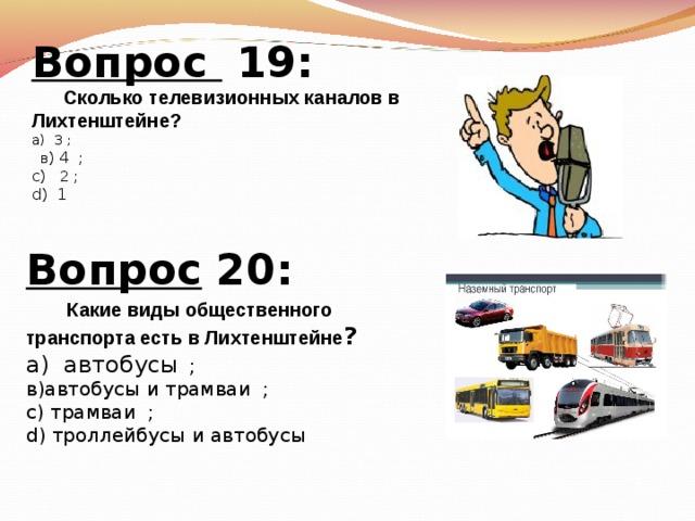 Вопрос 19:  Сколько телевизионных каналов в Лихтенштейне ? а)  3 ;  в ) 4   ; с)  2 ; d )  1 Вопрос 20:   Какие виды общественного транспорта есть в Лихтенштейне ? а)  автобусы  ; в)автобусы и трамваи   ; с)  трамваи  ; d) троллейбусы и автобусы