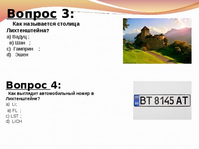 Вопрос 3:  Как называется столица Лихтенштейна ? а) Вадуц ;  в) Шан ; с) Гамприн ; d) Эшен Вопрос 4:  Как выглядит автомобильный номер в Лихтенштейне? а) Li ;  в) FL ; c ) LST ; d ) LiCH