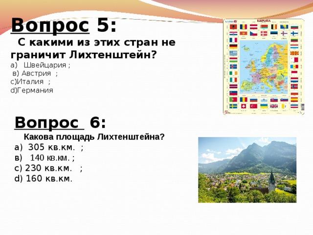 Вопрос 5:  С какими из этих стран не граничит Лихтенштейн? а)  Швейцария  ;  в) Австрия  ; с)Италия  ; d) Германия  Вопрос 6:  Какова площадь Лихтенштейна? а) 305 кв.км.   ; в)   140 кв.км. ; с)  230 кв.км.  ; d)  160 кв.км.