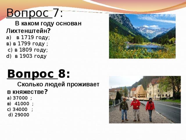 Вопрос 7:  В каком году основан Лихтенштейн ? а)  в 1719 году; в) в 1799 году  ;  с)  в 1809 году; d)   в 1903 году Вопрос 8:   Сколько людей проживает в княжестве ? а) 37000   ; в)  41000  ; с)  34000  ;  d )  29000
