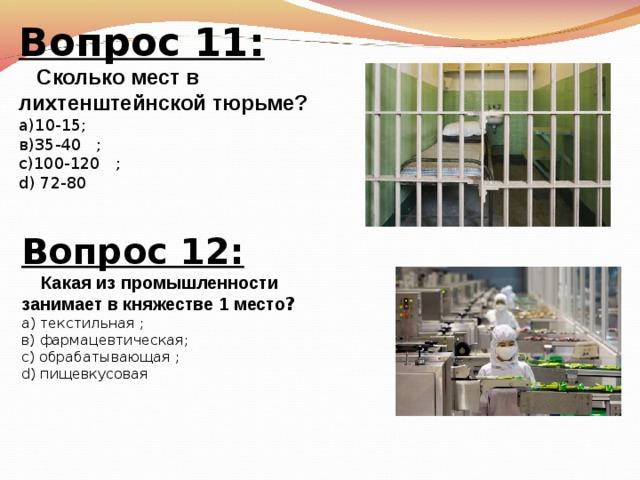 Вопрос 11:  Сколько мест в лихтенштейнской тюрьме? а)10-15; в)35-40    ; с)100-120    ; d) 72-80   Вопрос 12:  Какая из промышленности занимает в княжестве 1 место ? а) текстильная  ; в)  фармацевтическая; с) обрабатывающая  ; d)  пищевкусовая