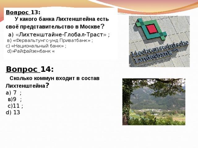 Вопрос 13:  У какого банка Лихтенштейна есть своё представительство в Москве ?  а) «Лихтенштайне-Глобал-Траст»  ;  в) «Фервальтунгс-унд Приватбанк»  ; с) «Национальный банк»  ;  d) »Райфайзенбанк « Вопрос 14:   Сколько коммун входит в состав Лихтенштейна ? а)  7  ;  в)9  ;  с)11  ; d) 13