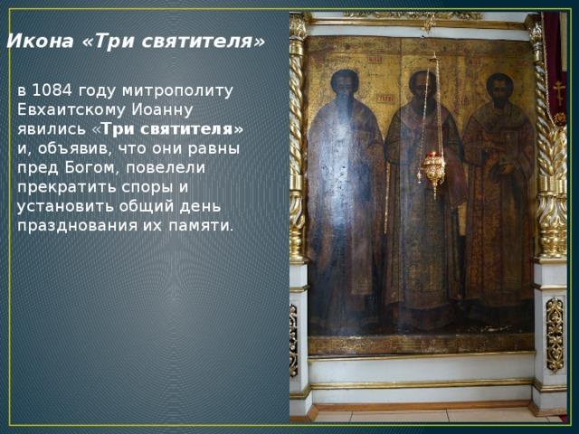 Икона «Три святителя» в 1084 году митрополиту Евхаитскому Иоанну явились « Три святителя» и, объявив, что они равны пред Богом, повелели прекратить споры и установить общий день празднования их памяти.