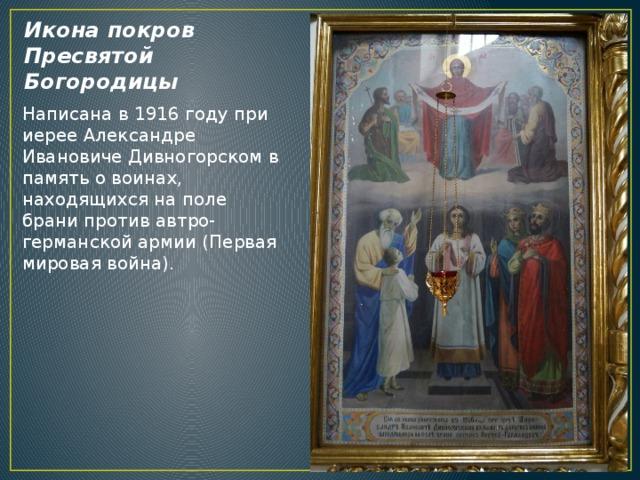 Икона покров Пресвятой Богородицы Написана в 1916 году при иерее Александре Ивановиче Дивногорском в память о воинах, находящихся на поле брани против автро-германской армии (Первая мировая война).