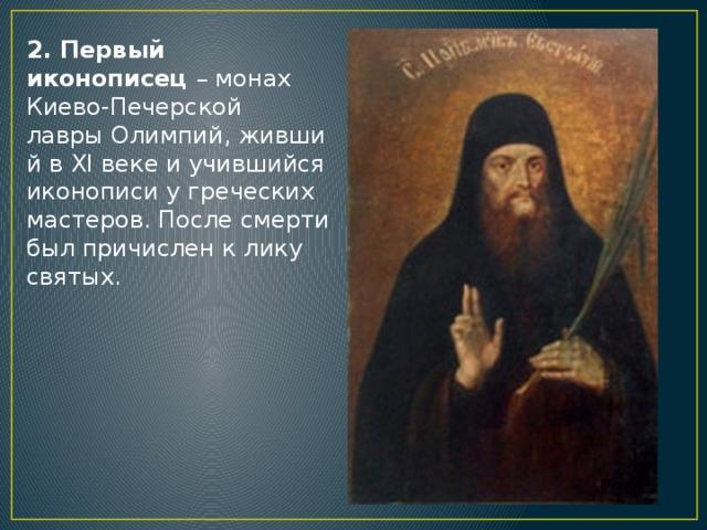 2. Первый иконописец – монах Киево-Печерской лаврыОлимпий,живший в XI веке и учившийся иконописи у греческих мастеров. После смерти был причислен к лику святых.
