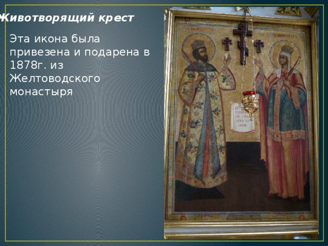 Животворящий крест Эта икона была привезена и подарена в 1878г. из Желтоводского монастыря