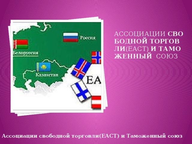 ассоциации свободной  торговли (ЕАСТ) и  Таможенный  союз    Ассоциациисвободнойторговли(ЕАСТ)иТаможенныйсоюз