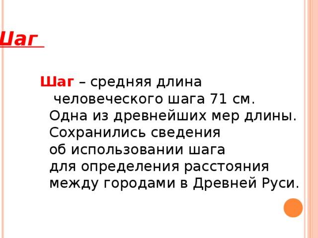 Шаг   Шаг – средняя длина  человеческого шага 71 см.  Одна из древнейших мер длины.  Сохранились сведения  об использовании шага  для определения расстояния  между городами в Древней Руси.