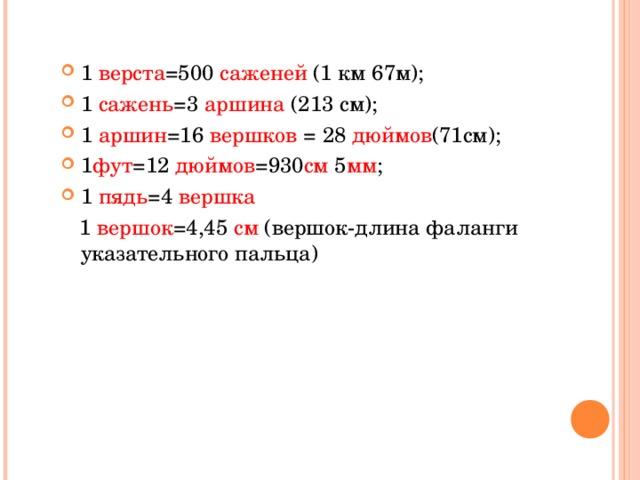1 верста =500 саженей (1 км 67м); 1 сажень =3 аршина (213 см); 1 аршин =16 вершков = 28 дюймов (71см); 1 фут =12 дюймов =930 см 5 мм ; 1 пядь =4 вершка