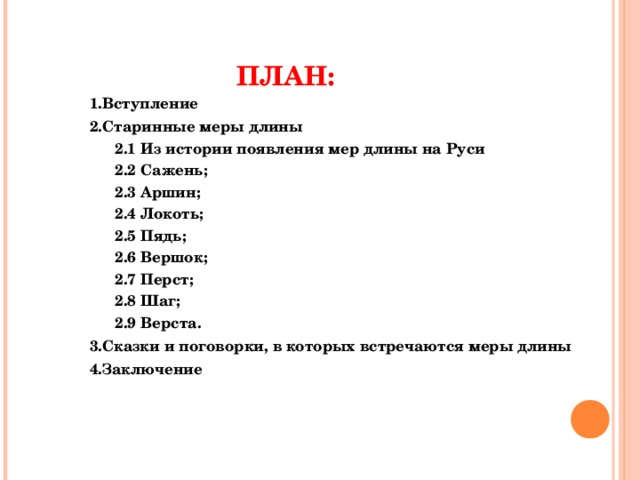 ПЛАН: 1.Вступление 2.Старинные меры длины 2.1 Из истории появления мер длины на Руси 2.2 Сажень; 2.3 Аршин; 2.4 Локоть; 2.5 Пядь; 2.6 Вершок; 2.7 Перст; 2.8 Шаг; 2.9 Верста. 2.1 Из истории появления мер длины на Руси 2.2 Сажень; 2.3 Аршин; 2.4 Локоть; 2.5 Пядь; 2.6 Вершок; 2.7 Перст; 2.8 Шаг; 2.9 Верста. 3.Сказки и поговорки, в которых встречаются меры длины 4.Заключение