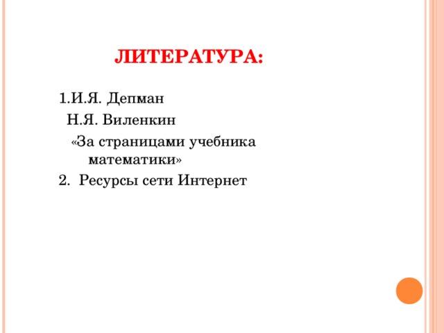ЛИТЕРАТУРА: 1.И.Я. Депман  Н.Я. Виленкин  «За страницами учебника математики» 2 . Ресурсы сети Интернет
