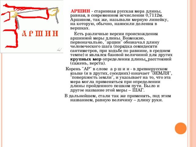 АРШИН - старинная русская мера длины, равная, в современном исчислении 0,7112м. Аршином, так же, называли мерную линейку, на которую, обычно, наносили деления в вершках.  Есть различные версии происхождения аршинной меры длины. Возможно, первоначально,