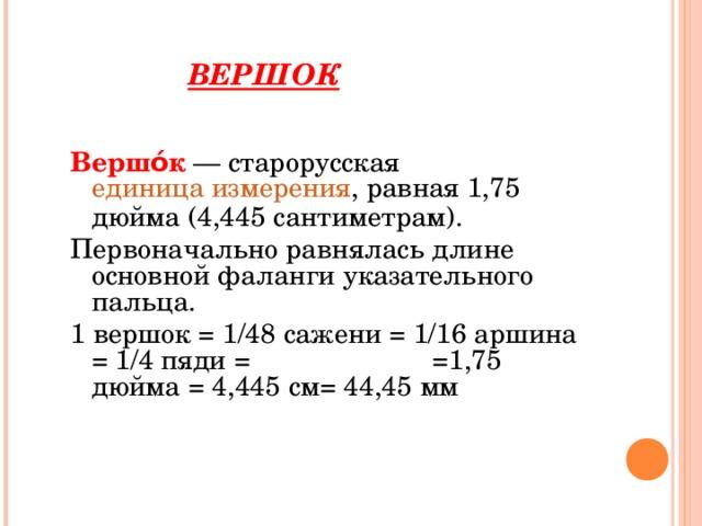 ВЕРШОК Вершо́к — старорусская  единица измерения , равная 1,75 дюйма (4,445 сантиметрам). Первоначально равнялась длине основной фаланги указательного пальца. 1 вершок = 1/48 сажени = 1/16 аршина = 1/4 пяди = =1,75 дюйма = 4,445 см= 44,45 мм