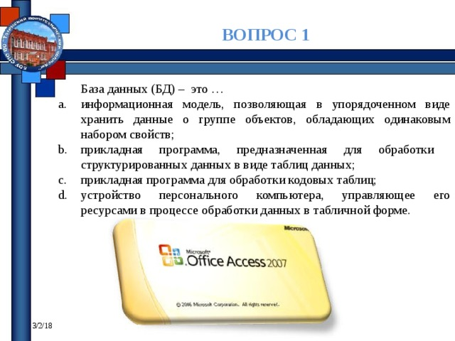 ВОПРОС 1 База данных (БД) – это … информационная модель, позволяющая в упорядоченном виде хранить данные о группе объектов, обладающих одинаковым набором свойств; прикладная программа, предназначенная для обработки структурированных данных в виде таблиц данных; прикладная программа для обработки кодовых таблиц; устройство персонального компьютера, управляющее его ресурсами в процессе обработки данных в табличной форме. 3/2/18