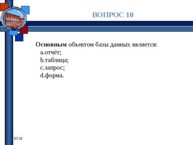 ВОПРОС 10 Основным объектом базы данных является: отчёт; таблица; запрос; форма. 3/2/18