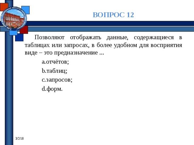 ВОПРОС 12 Позволяют отображать данные, содержащиеся в таблицах или запросах, в более удобном для восприятия виде – это предназначение ... отчётов; таблиц; запросов; форм. 3/2/18