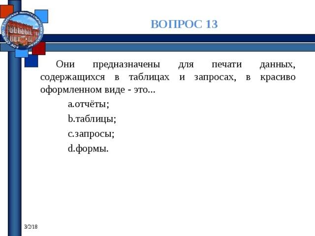 ВОПРОС 13 Они предназначены для печати данных, содержащихся в таблицах и запросах, в красиво оформленном виде - это... отчёты; таблицы; запросы; формы. 3/2/18