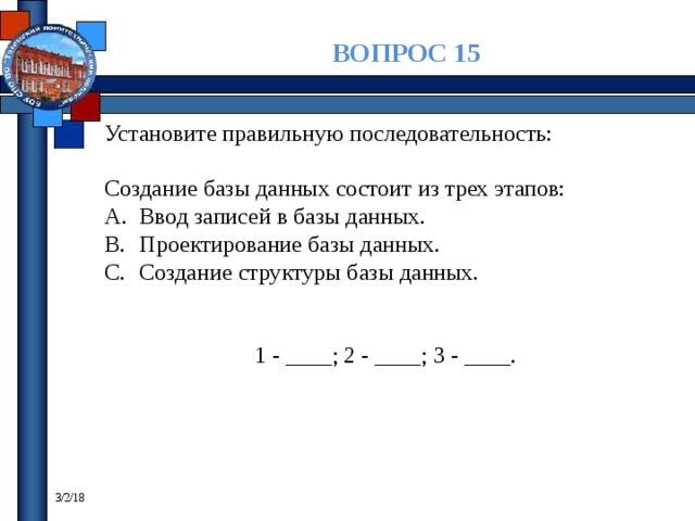 ВОПРОС 15 Установите правильную последовательность: Создание базы данных состоит из трех этапов: Ввод записей в базы данных. Проектирование базы данных. Создание структуры базы данных. 1 - ____; 2 - ____; 3 - ____. 3/2/18