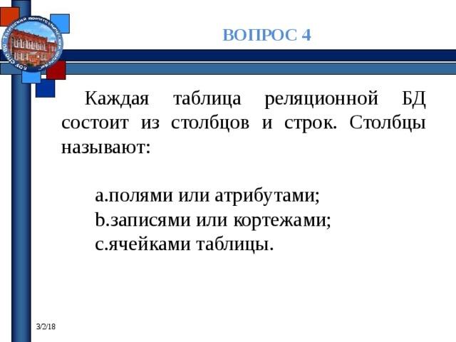 ВОПРОС 4 Каждая таблица реляционной БД состоит из столбцов и строк. Столбцы называют: полями или атрибутами; записями или кортежами; ячейками таблицы. 3/2/18
