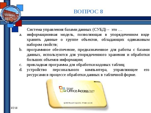 ВОПРОС 8 Система управления базами данных (СУБД) – это … информационная модель, позволяющая в упорядоченном виде хранить данные о группе объектов, обладающих одинаковым набором свойств; программное обеспечение, предназначенное для работы с базами данных, используются для упорядоченного хранения и обработки больших объемов информации; прикладная программа для обработки кодовых таблиц; устройство персонального компьютера, управляющее его ресурсами в процессе обработки данных в табличной форме. 3/2/18