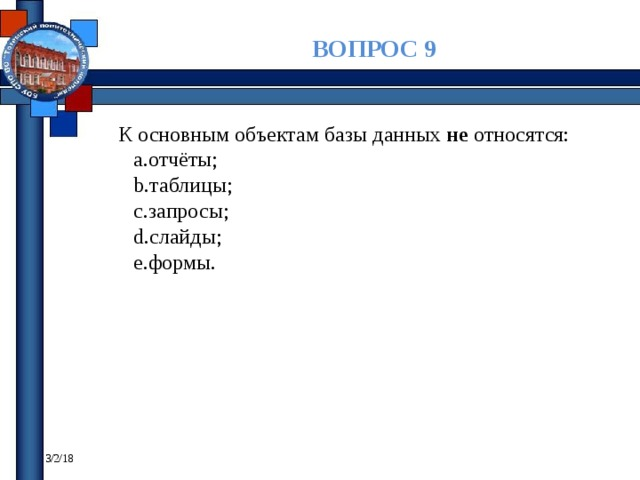 ВОПРОС 9 К основным объектам базы данных не относятся: отчёты; таблицы; запросы; слайды; формы. 3/2/18