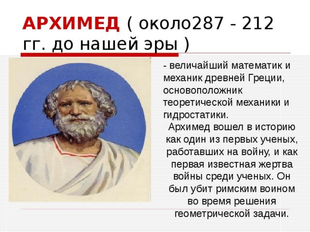 АРХИМЕД ( около287 - 212 гг. до нашей эры )  - величайший математик и механик древней Греции, основоположник теоретической механики и гидростатики. Архимед вошел в историю как один из первых ученых, работавших на войну, и как первая известная жертва войны среди ученых. Он был убит римским воином во время решения геометрической задачи.