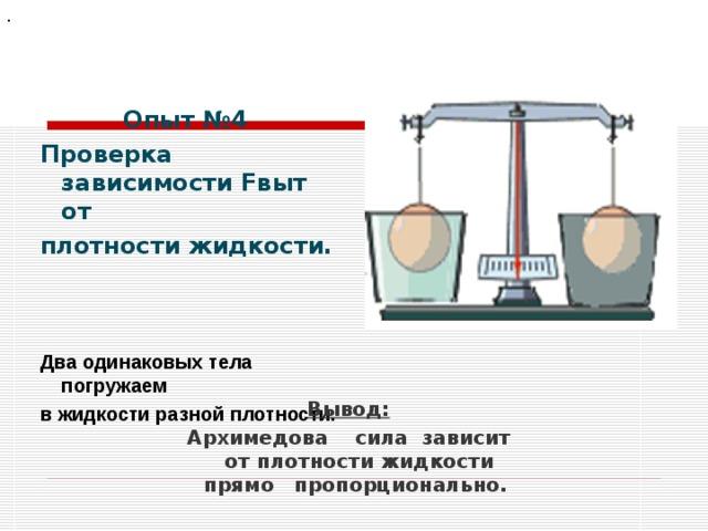 .  Опыт №4 Проверка зависимости Fвыт от плотности жидкости.   Два одинаковых тела погружаем в жидкости разной плотности. Вывод: Архимедова сила зависит от плотности жидкости прямо пропорционально.