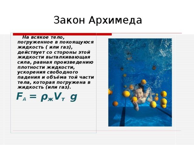 Закон Архимеда  На всякое тело, погруженное в покоящуюся жидкость ( или газ), действует со стороны этой жидкости выталкивающая сила, равная произведению плотности жидкости, ускорения свободного падения и объёма той части тела, которая погружена в жидкость (или газ).  F А  = ρ ж V т  g