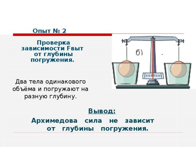 Опыт № 2    Проверка зависимости Fвыт  от глубины погружения. Два тела одинакового объёма и погружают на разную глубину.     Вывод: Архимедова сила не зависит от глубины погружения.