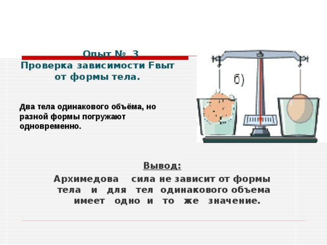 Опыт № 3 Проверка зависимости Fвыт от формы тела.   Два тела одинакового объёма, но разной формы погружают одновременно.       Вывод: Архимедова сила не зависит от формы тела и для тел одинакового объема имеет одно и то же значение.