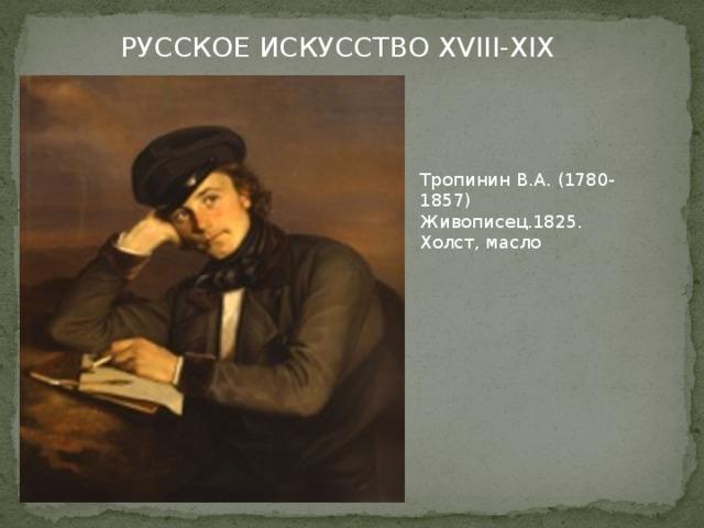 РУССКОЕ ИСКУССТВО XVIII-XIX в.в. Тропинин В.А. (1780-1857) Живописец.1825. Холст, масло