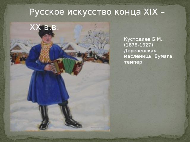 Русское искусство конца XIX – XX в.в. Русское искусство конца XIX – XX в.в. Кустодиев Б.М. (1878-1927) Деревенская масленица. Бумага, темпер