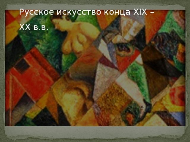 Русское искусство конца XIX – XX в.в.