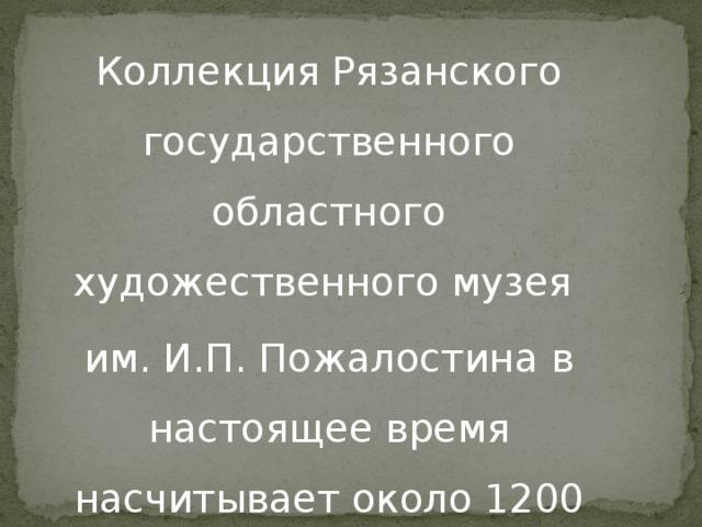 Коллекция Рязанского государственного областного художественного музея им. И.П. Пожалостина в настоящее время насчитывает около 1200 экспонатов.