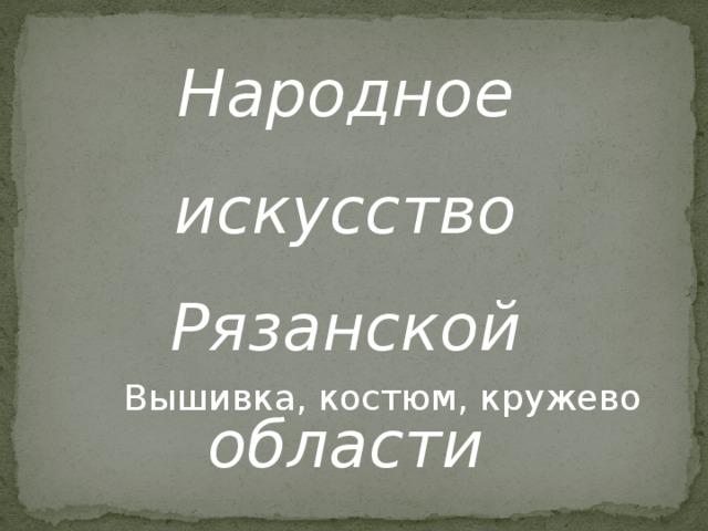 Народное искусство Рязанской области Вышивка, костюм, кружево