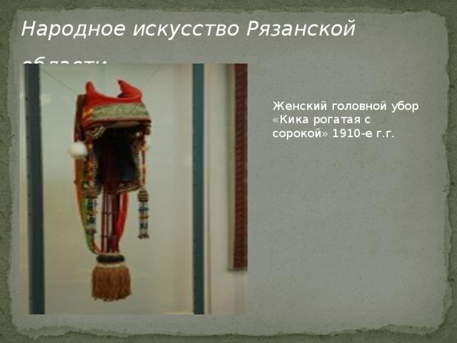 Народное искусство Рязанской области Женский головной убор «Кика рогатая с сорокой» 1910-е г.г.