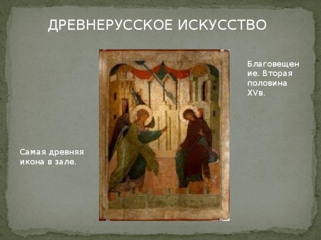 ДРЕВНЕРУССКОЕ ИСКУССТВО Благовещение. Вторая половина XVв. Самая древняя икона в зале.