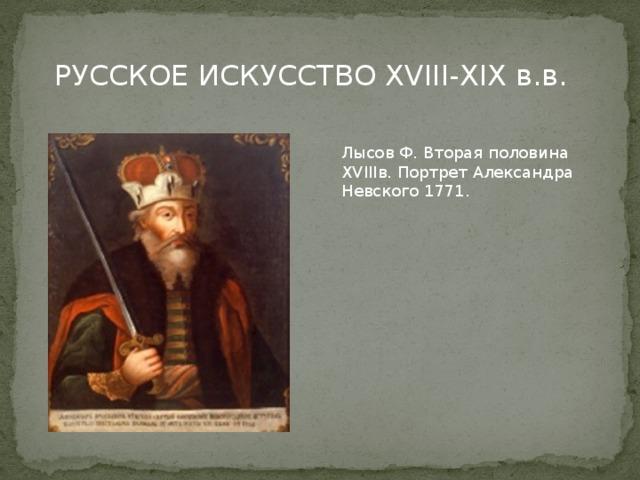 РУССКОЕ ИСКУССТВО XVIII-XIX в.в. Лысов Ф. Вторая половина XVIIIв. Портрет Александра Невского 1771.