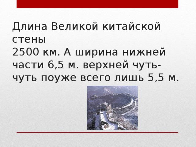 Длина Великой китайской стены  2500 км. А ширина нижней части 6,5 м. верхней чуть-чуть поуже всего лишь 5,5 м.