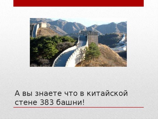 А вы знаете что в китайской стене 383 башни!