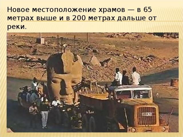 Новое местоположение храмов— в 65 метрах выше и в 200 метрах дальше от реки.