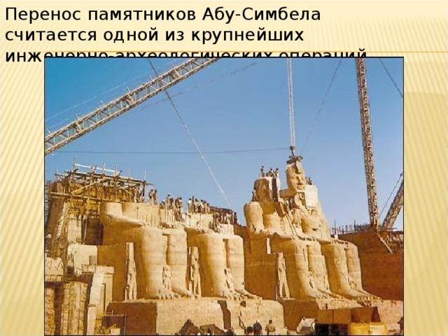 Перенос памятников Абу-Симбела считается одной из крупнейших инженерно-археологических операций.