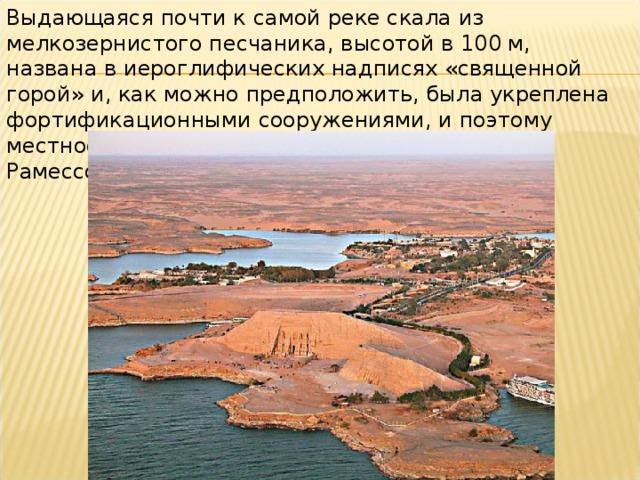 Выдающаяся почти к самой реке скала из мелкозернистого песчаника, высотой в 100м, названа в иероглифических надписях «священной горой» и, как можно предположить, была укреплена фортификационными сооружениями, и поэтому местность в надписях названа «крепостью Рамессополисом».