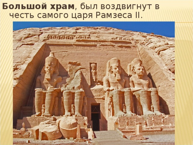 Большой храм , был воздвигнут в честь самого царя Рамзеса II.