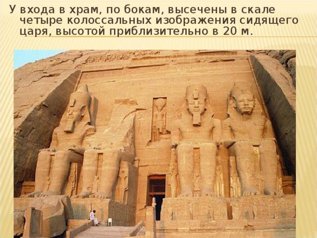 У входа в храм, по бокам, высечены в скале четыре колоссальных изображения сидящего царя, высотой приблизительно в 20м.