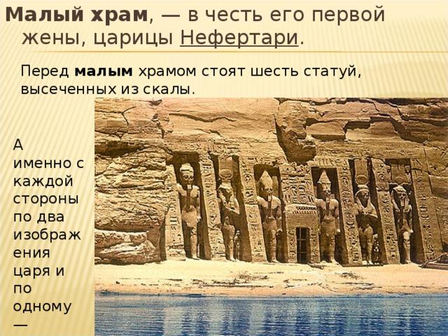 Малый храм ,— в честь его первой жены, царицы Нефертари . Перед малым храмом стоят шесть статуй, высеченныхиз скалы. А именно с каждой стороны по два изображения царя и по одному— царицы.