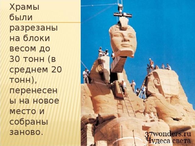 Храмы были разрезаны на блоки весом до 30 тонн (в среднем 20 тонн), перенесены на новое место и собраны заново.