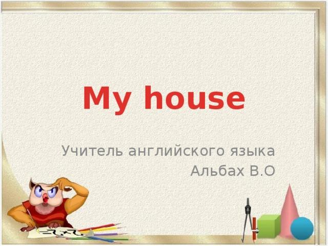 My house   Учитель английского языка Альбах В.О